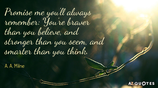 A. A. Milne quote: Promise me you'll always remember: You're braver than you believe, and stronger...