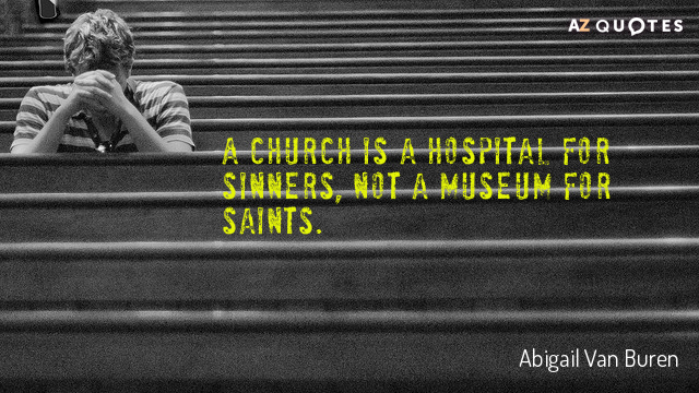 Abigail Van Buren quote: A church is a hospital for sinners, not a museum for saints.