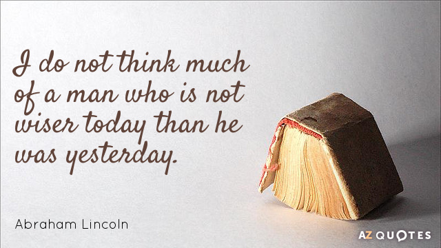 Abraham Lincoln quote: I do not think much of a man who is not wiser today...