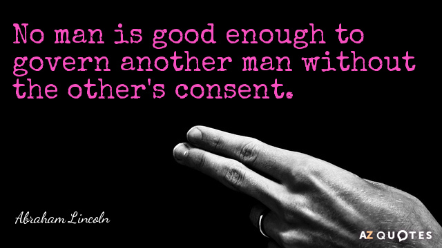 Abraham Lincoln quote: No man is good enough to govern another man without the other's consent.