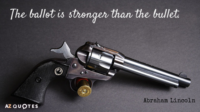 Abraham Lincoln quote: The ballot is stronger than the bullet.