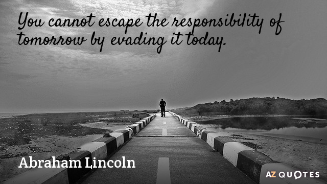 Abraham Lincoln quote: You cannot escape the responsibility of tomorrow by evading it today.