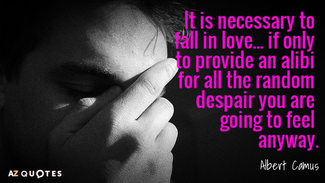 Albert Camus quote: It is necessary to fall in love... if only to provide an alibi...