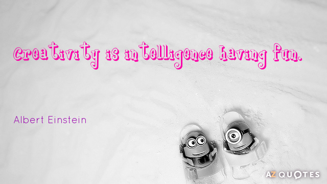 Albert Einstein quote: Creativity is intelligence having fun.