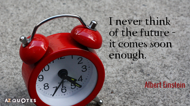 Albert Einstein quote: I never think of the future - it comes soon enough.