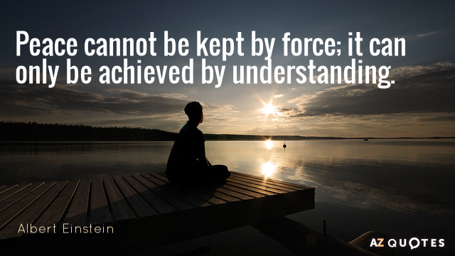 Albert Einstein quote: Peace cannot be kept by force; it can only be achieved by understanding.