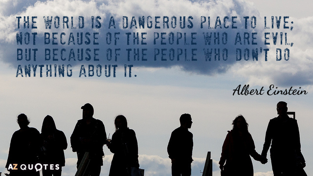 Albert Einstein quote: The world is a dangerous place to live; not because of the people...