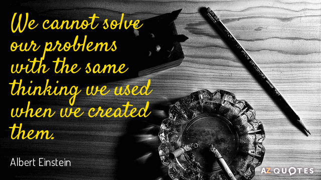 Albert Einstein quote: We cannot solve our problems with the same thinking we used when we...