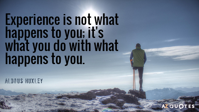 Aldous Huxley quote: Experience is not what happens to you; it's what you do with what...
