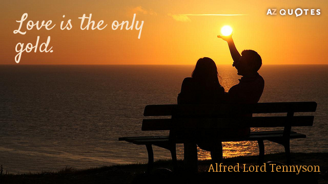 Alfred Lord Tennyson quote: Love is the only gold.