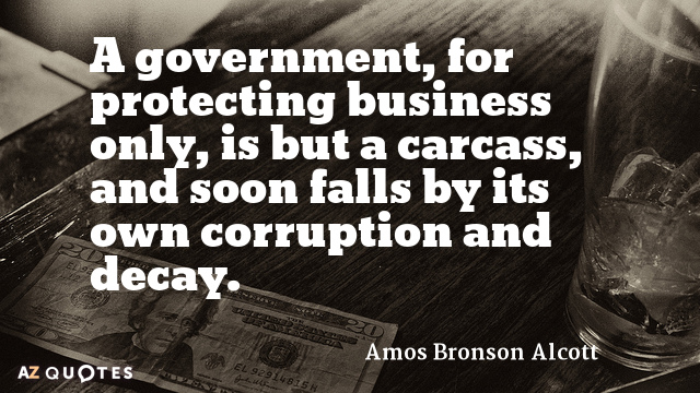 Amos Bronson Alcott quote: A government, for protecting business only, is but a carcass, and soon...