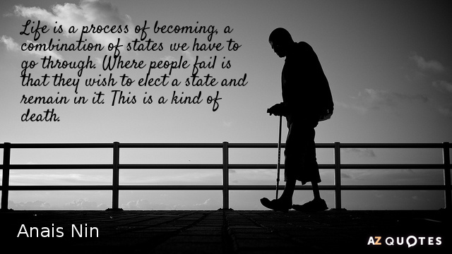 Anais Nin quote: Life is a process of becoming, a combination of states we have to...