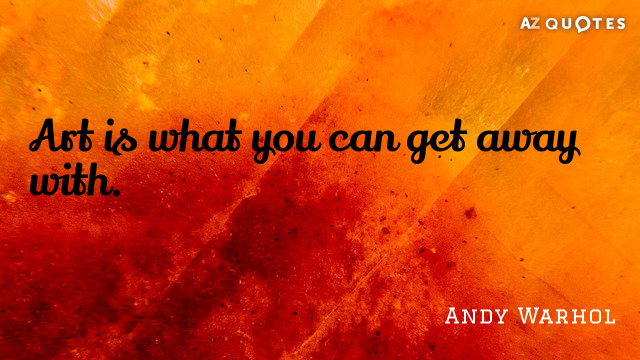 Andy Warhol quote: Art is what you can get away with.