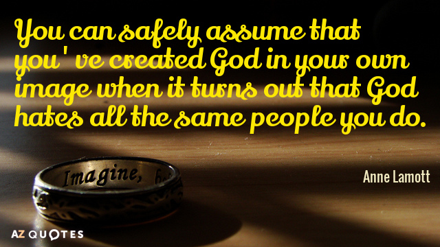 Anne Lamott quote: You can safely assume that you've created God in your own image when...
