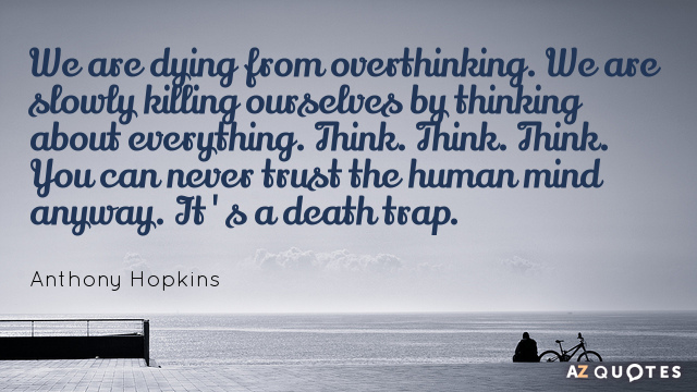 Anthony Hopkins quote: We are dying from overthinking. We are slowly killing ourselves by thinking about...
