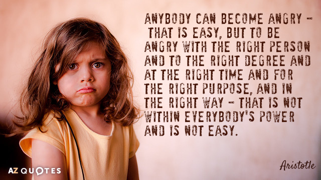 Aristotle quote: Anybody can become angry - that is easy, but to be angry with the...