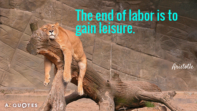 Aristotle quote: The end of labor is to gain leisure.