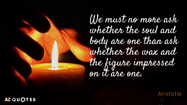 Aristotle quote: We must no more ask whether the soul and body are one than ask...