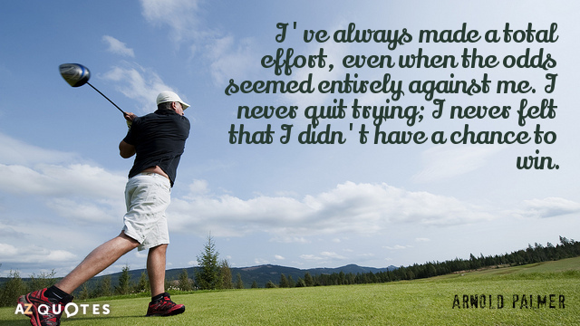 Arnold Palmer quote: I've always made a total effort, even when the odds seemed entirely against...
