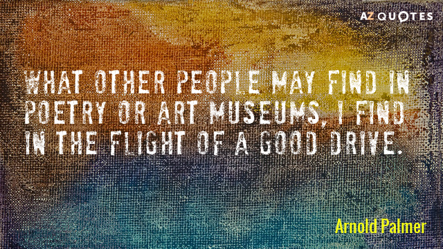 Arnold Palmer quote: What other people may find in poetry or art museums, I find in...