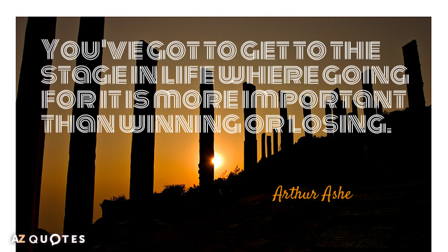 Arthur Ashe quote: You've got to get to the stage in life where going for it...
