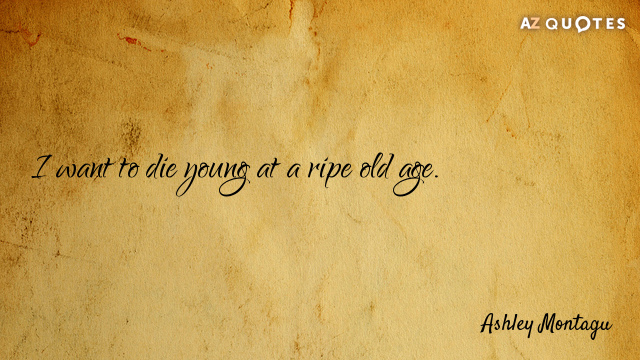 Ashley Montagu quote: I want to die young at a ripe old age.