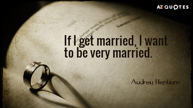 Audrey Hepburn quote: If I get married, I want to be very married.