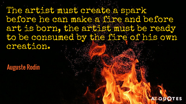 Auguste Rodin quote: The artist must create a spark before he can make a fire and...