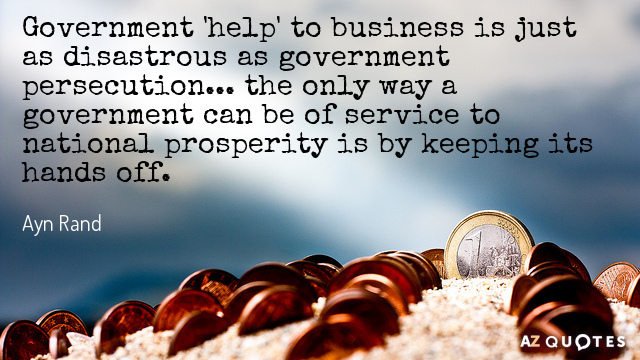 Ayn Rand quote: Government 'help' to business is just as disastrous as government persecution... the only...