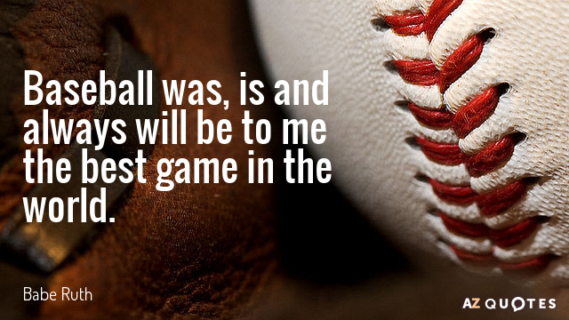 Babe Ruth quote: Baseball was, is and always will be to me the best game in...