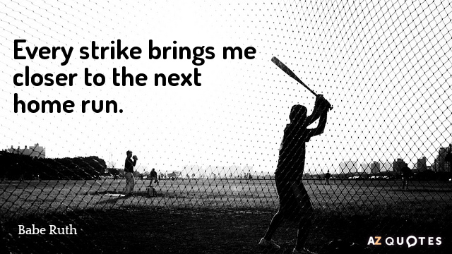 Babe Ruth quote: Every strike brings me closer to the next home run.