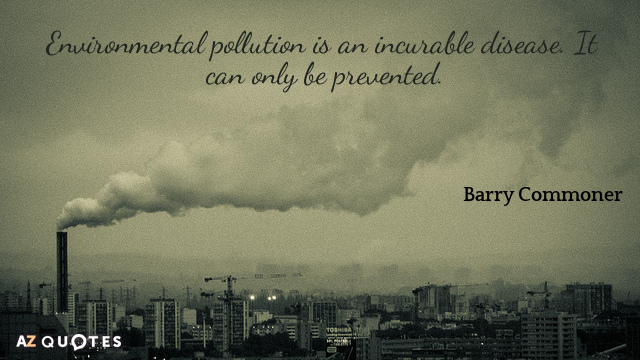 Barry Commoner quote: Environmental pollution is an incurable disease. It can only be prevented.