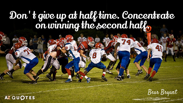 Bear Bryant quote: Don't give up at half time. Concentrate on winning the second half.
