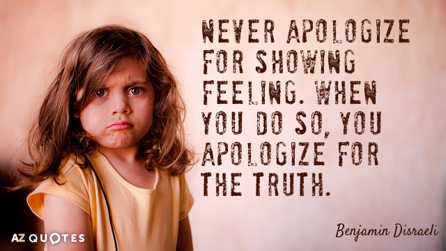 Benjamin Disraeli quote: Never apologize for showing feeling. When you do so, you apologize for the...