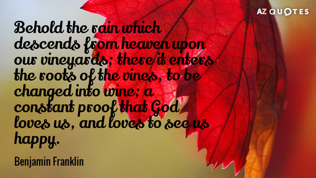 Benjamin Franklin quote: Behold the rain which descends from heaven upon our vineyards; there it enters...