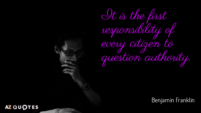 Benjamin Franklin quote: It is the first responsibility of every citizen to question authority.