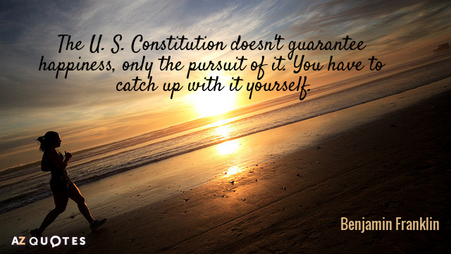 Benjamin Franklin quote: The U. S. Constitution doesn't guarantee happiness, only the pursuit of it. You...
