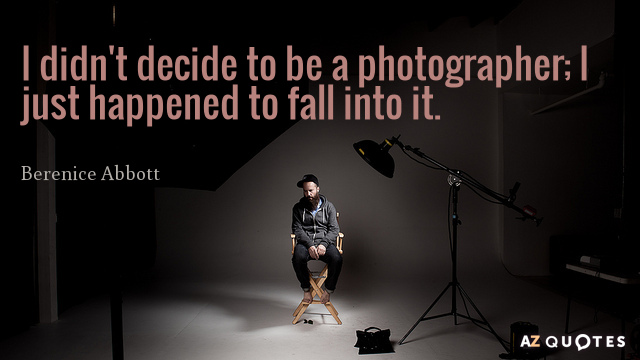 Berenice Abbott quote: I didn't decide to be a photographer; I just happened to fall into...