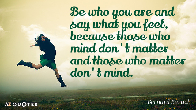 Bernard Baruch quote: Be who you are and say what you feel, because those who mind...