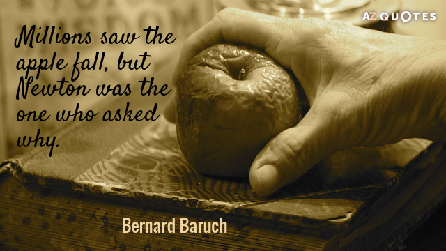 Bernard Baruch quote: Millions saw the apple fall but Newton was the one who asked why.