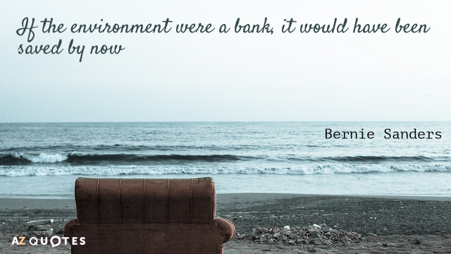 Bernie Sanders quote: If the environment were a bank, it would have been saved by now
