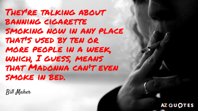 Bill Maher quote: They're talking about banning cigarette smoking now in any place that's used by...