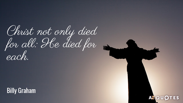 Billy Graham quote: Christ not only died for all: He died for each.