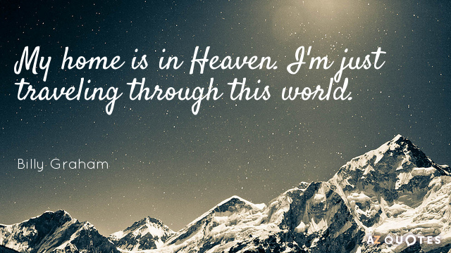 Billy Graham quote: My home is in Heaven. I'm just traveling through this world.