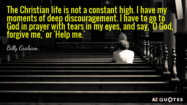 Billy Graham quote: The Christian life is not a constant high. I have my moments of...