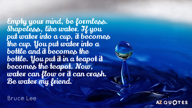 Bruce Lee quote: Empty your mind, be formless. Shapeless, like water. If you put water into...