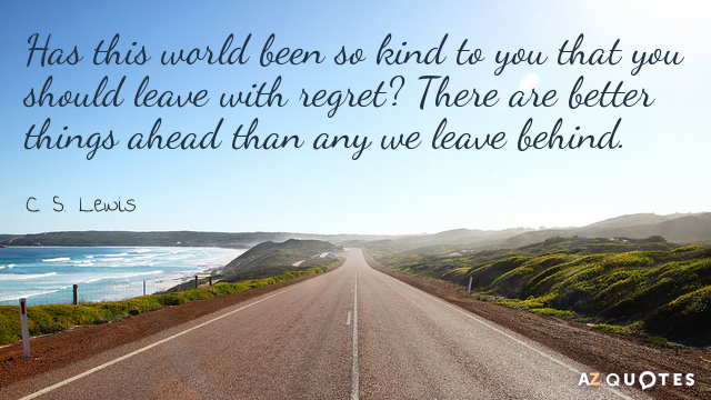 C. S. Lewis quote: Has this world been so kind to you that you should leave...