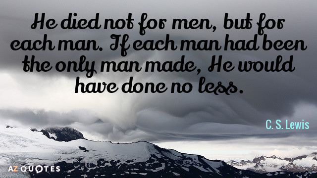 C. S. Lewis quote: He died not for men, but for each man. If each man...