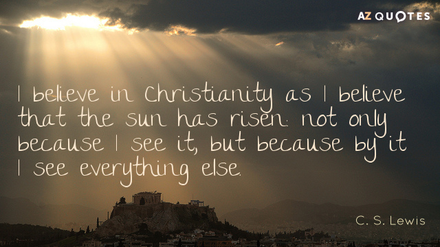 C. S. Lewis quote: I believe in Christianity as I believe that the sun has risen...
