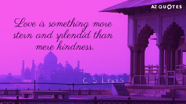 C. S. Lewis quote: Love is something more stern and splendid than mere kindness.